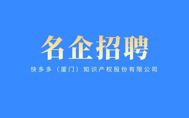 【名企招聘】快多多(厦门)知识产权股份有限公司